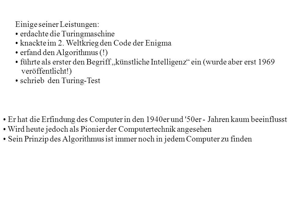Einige seiner Leistungen: erdachte die Turingmaschine knackte im 2. Weltkrieg den Code der Enigma erfand den Algorithmus (!) führte als erster den Beg