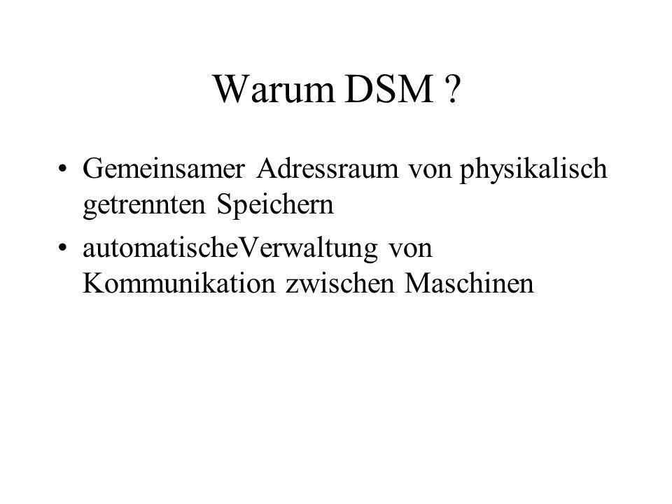 Warum DSM ? Gemeinsamer Adressraum von physikalisch getrennten Speichern automatischeVerwaltung von Kommunikation zwischen Maschinen