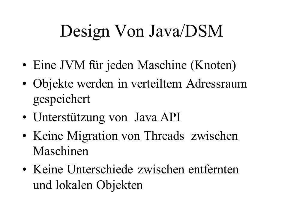 Design Von Java/DSM Eine JVM für jeden Maschine (Knoten) Objekte werden in verteiltem Adressraum gespeichert Unterstützung von Java API Keine Migratio