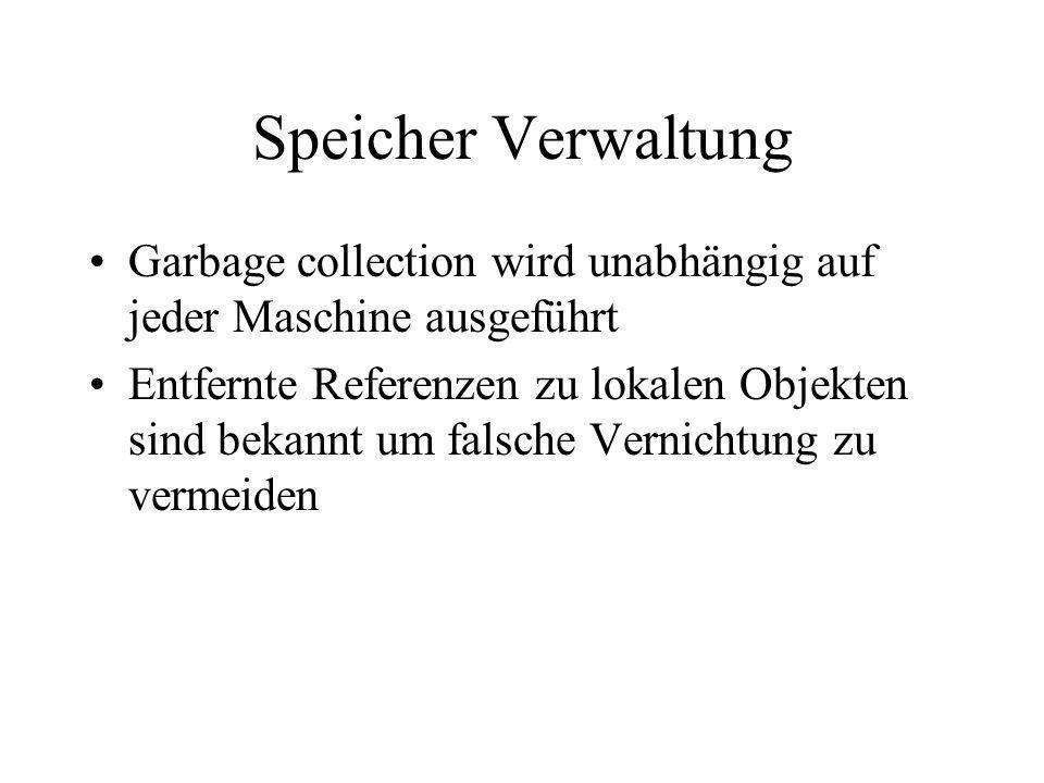 Speicher Verwaltung Garbage collection wird unabhängig auf jeder Maschine ausgeführt Entfernte Referenzen zu lokalen Objekten sind bekannt um falsche