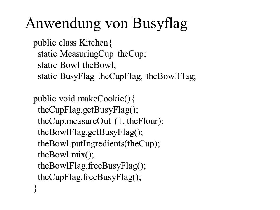 Anwendung von Busyflag public class Kitchen{ static MeasuringCup theCup; static Bowl theBowl; static BusyFlag theCupFlag, theBowlFlag; public void makeCookie(){ theCupFlag.getBusyFlag(); theCup.measureOut (1, theFlour); theBowlFlag.getBusyFlag(); theBowl.putIngredients(theCup); theBowl.mix(); theBowlFlag.freeBusyFlag(); theCupFlag.freeBusyFlag(); }