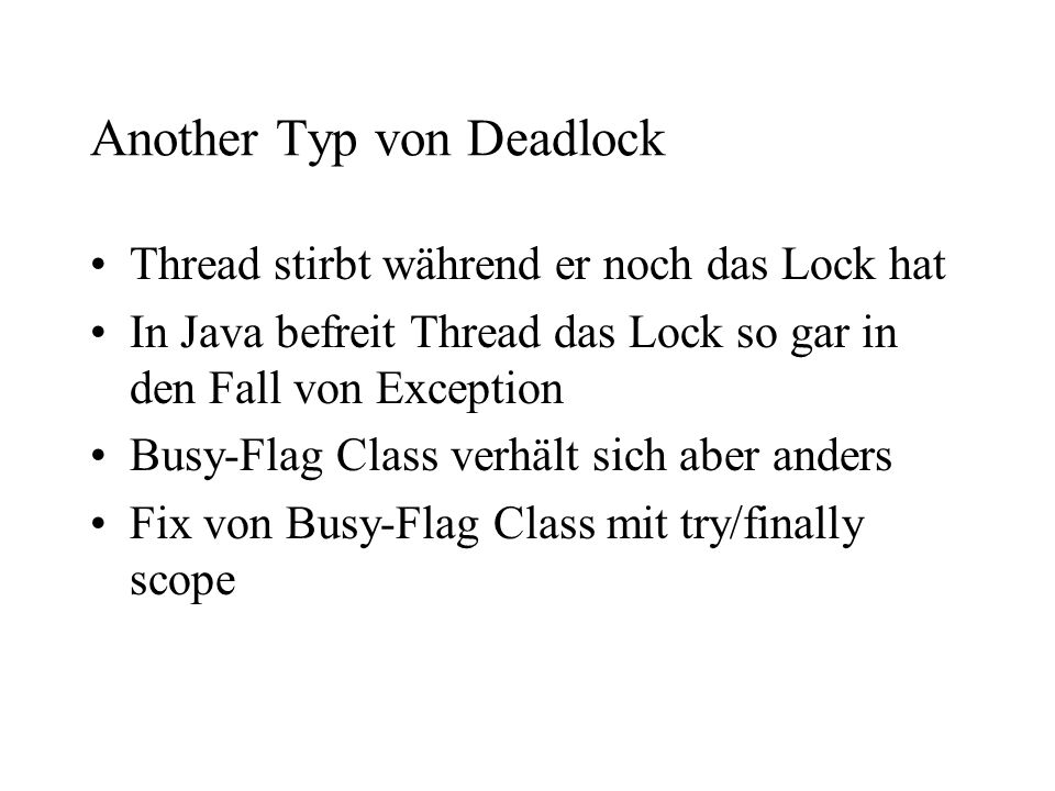 Another Typ von Deadlock Thread stirbt während er noch das Lock hat In Java befreit Thread das Lock so gar in den Fall von Exception Busy-Flag Class v