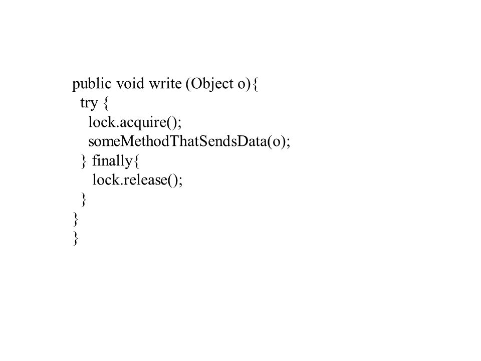 public void write (Object o){ try { lock.acquire(); someMethodThatSendsData(o); } finally{ lock.release(); }
