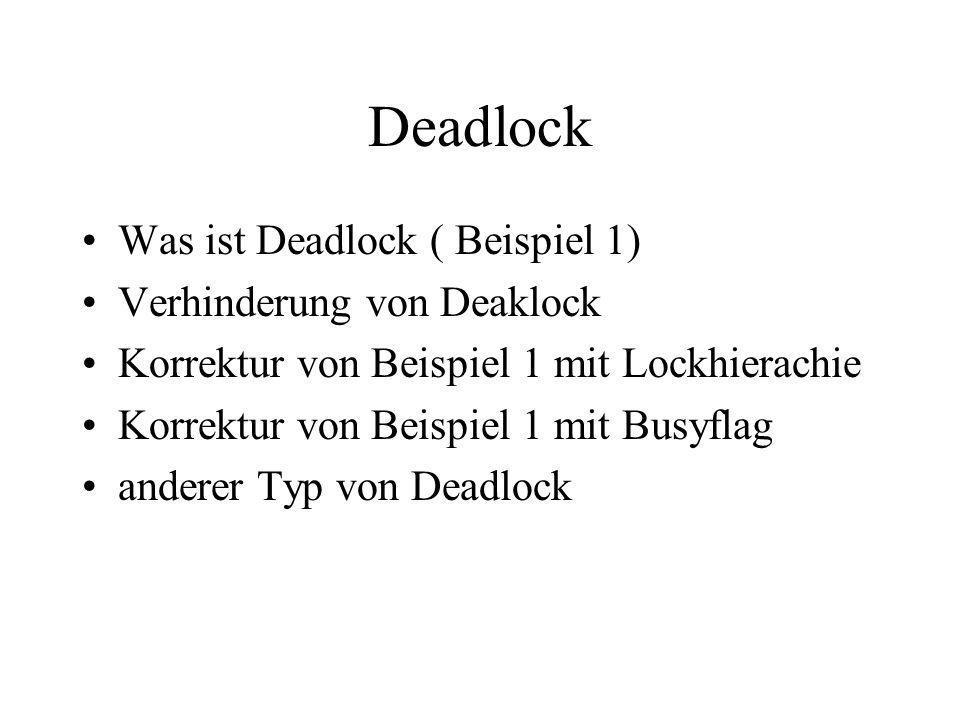 Deadlock Was ist Deadlock ( Beispiel 1) Verhinderung von Deaklock Korrektur von Beispiel 1 mit Lockhierachie Korrektur von Beispiel 1 mit Busyflag anderer Typ von Deadlock
