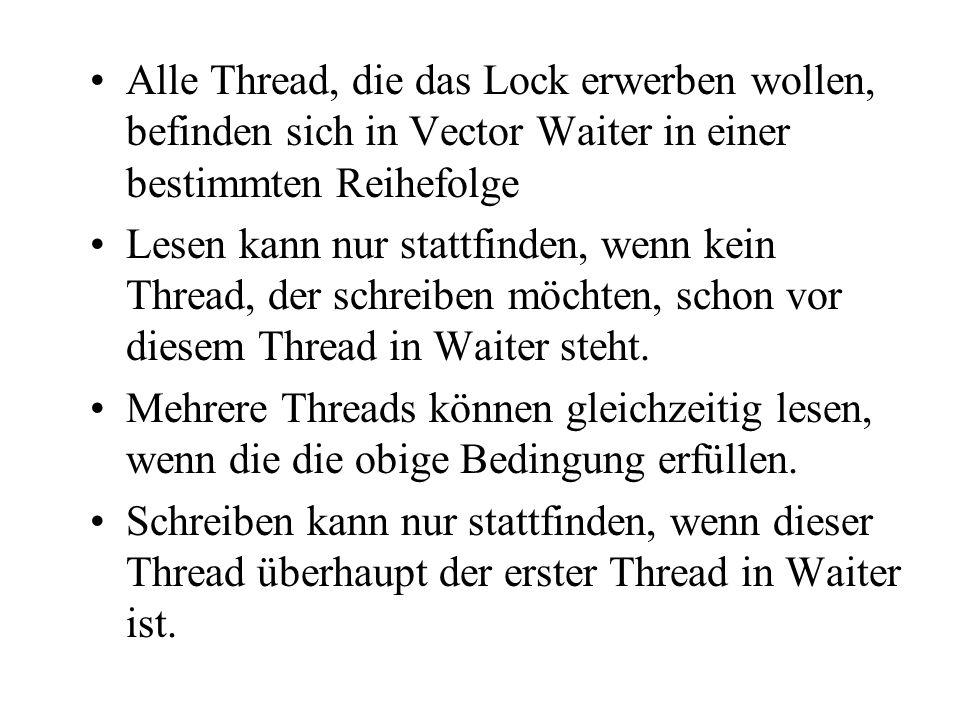 Alle Thread, die das Lock erwerben wollen, befinden sich in Vector Waiter in einer bestimmten Reihefolge Lesen kann nur stattfinden, wenn kein Thread, der schreiben möchten, schon vor diesem Thread in Waiter steht.