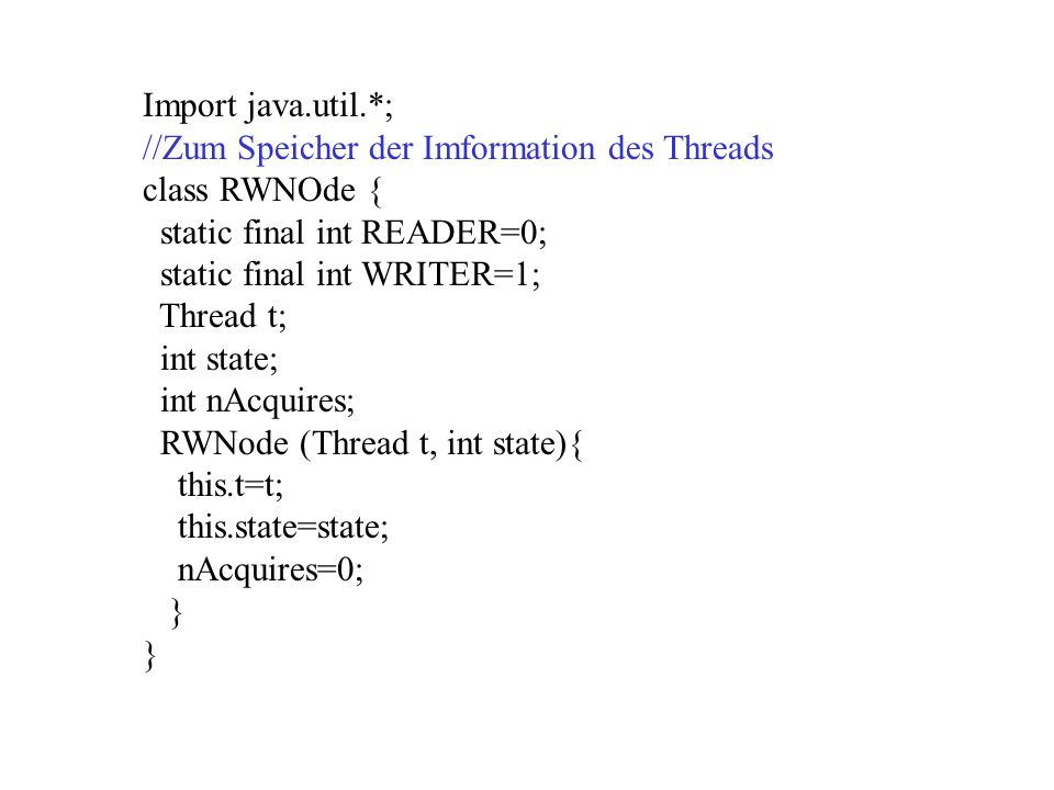 Import java.util.*; //Zum Speicher der Imformation des Threads class RWNOde { static final int READER=0; static final int WRITER=1; Thread t; int stat