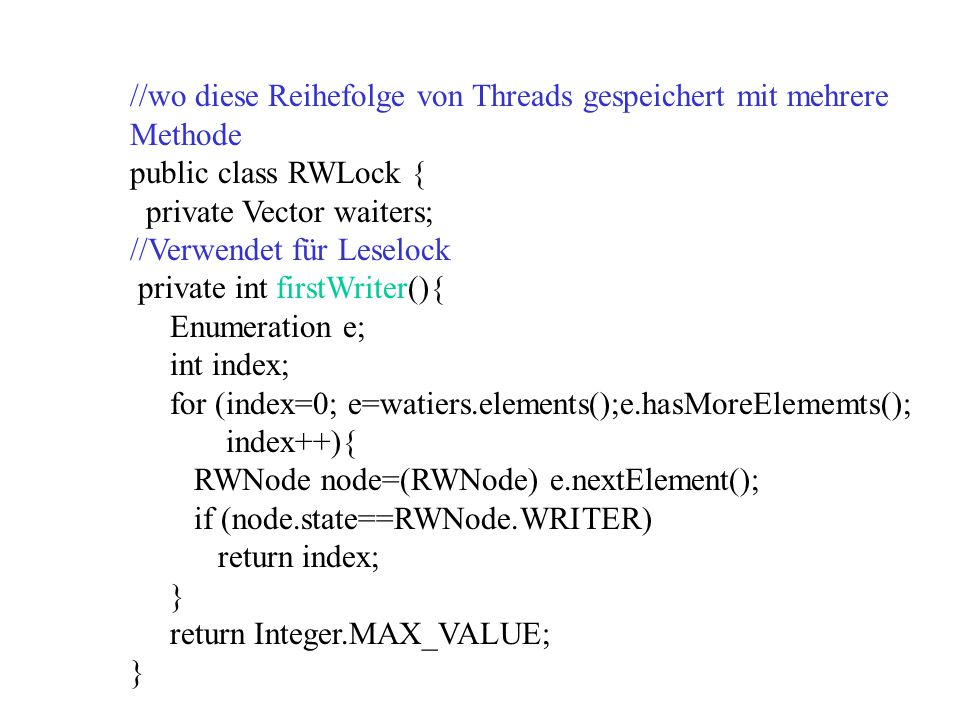 //wo diese Reihefolge von Threads gespeichert mit mehrere Methode public class RWLock { private Vector waiters; //Verwendet für Leselock private int f