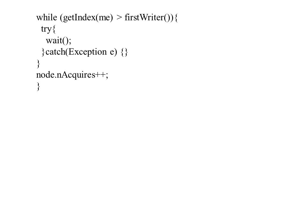 while (getIndex(me) > firstWriter()){ try{ wait(); }catch(Exception e) {} } node.nAcquires++; }