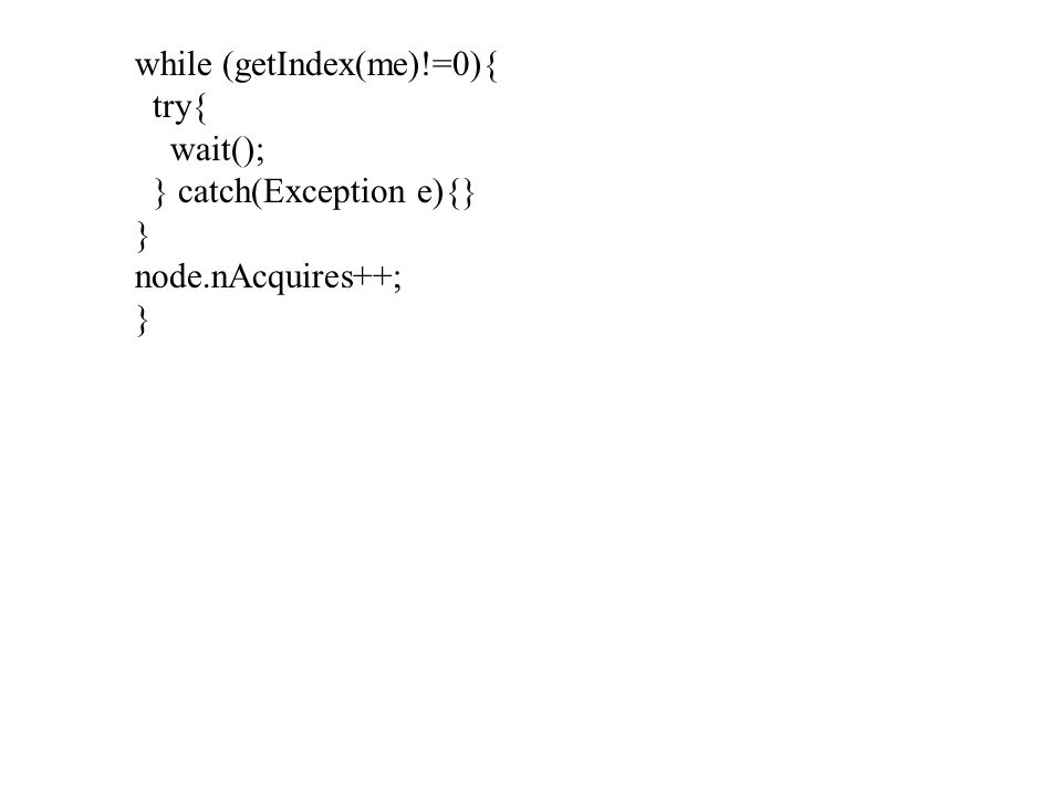 while (getIndex(me)!=0){ try{ wait(); } catch(Exception e){} } node.nAcquires++; }