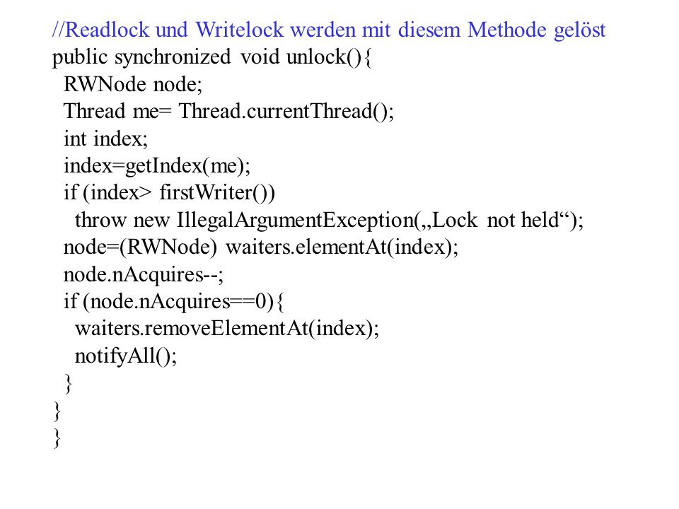 //Readlock und Writelock werden mit diesem Methode gelöst public synchronized void unlock(){ RWNode node; Thread me= Thread.currentThread(); int index
