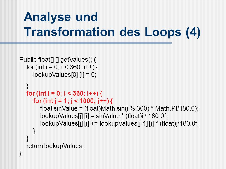 Analyse und Transformation des Loops (4) Public float[] [] getValues() { for (int i = 0; i < 360; i++) { lookupValues[0] [i] = 0; } for (int i = 0; i