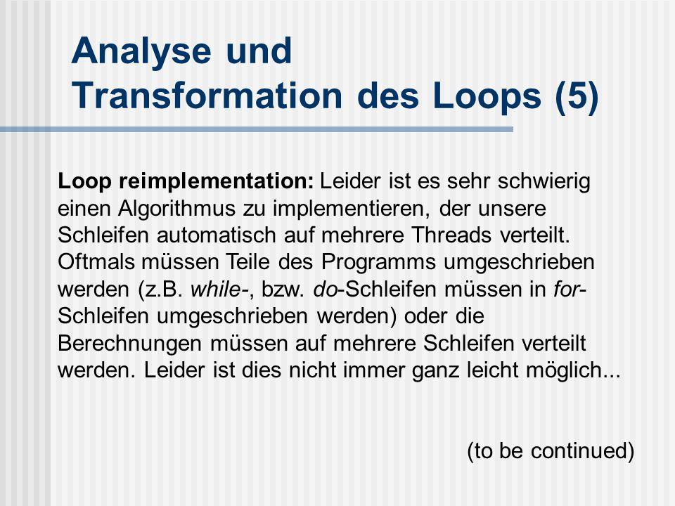 Analyse und Transformation des Loops (5) Loop reimplementation: Leider ist es sehr schwierig einen Algorithmus zu implementieren, der unsere Schleifen automatisch auf mehrere Threads verteilt.