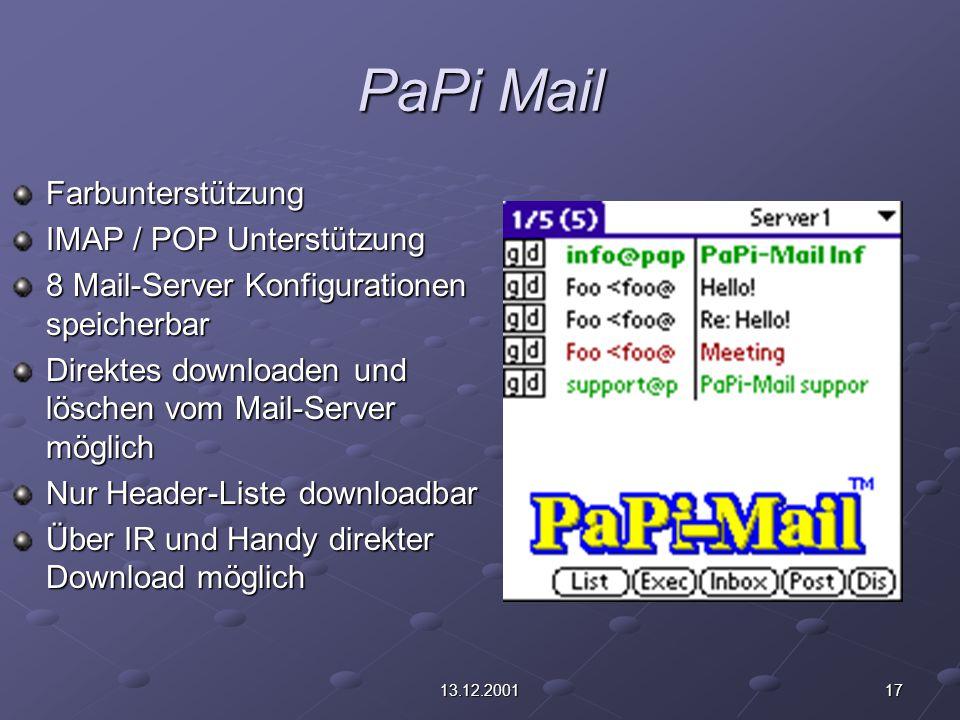 1713.12.2001 PaPi Mail Farbunterstützung IMAP / POP Unterstützung 8 Mail-Server Konfigurationen speicherbar Direktes downloaden und löschen vom Mail-Server möglich Nur Header-Liste downloadbar Über IR und Handy direkter Download möglich