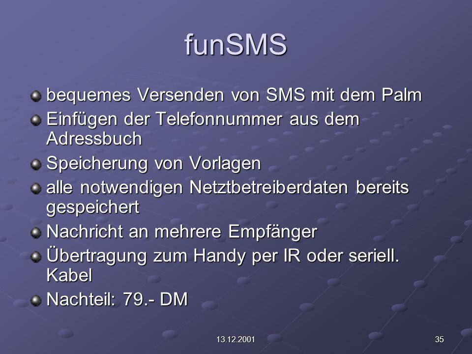 3513.12.2001 funSMS bequemes Versenden von SMS mit dem Palm Einfügen der Telefonnummer aus dem Adressbuch Speicherung von Vorlagen alle notwendigen Netztbetreiberdaten bereits gespeichert Nachricht an mehrere Empfänger Übertragung zum Handy per IR oder seriell.