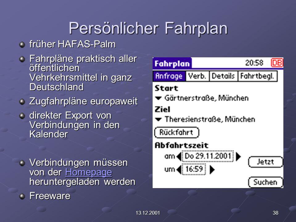 3813.12.2001 Persönlicher Fahrplan früher HAFAS-Palm Fahrpläne praktisch aller öffentlichen Vehrkehrsmittel in ganz Deutschland Zugfahrpläne europaweit direkter Export von Verbindungen in den Kalender Verbindungen müssen von der Homepage heruntergeladen werden Homepage Freeware