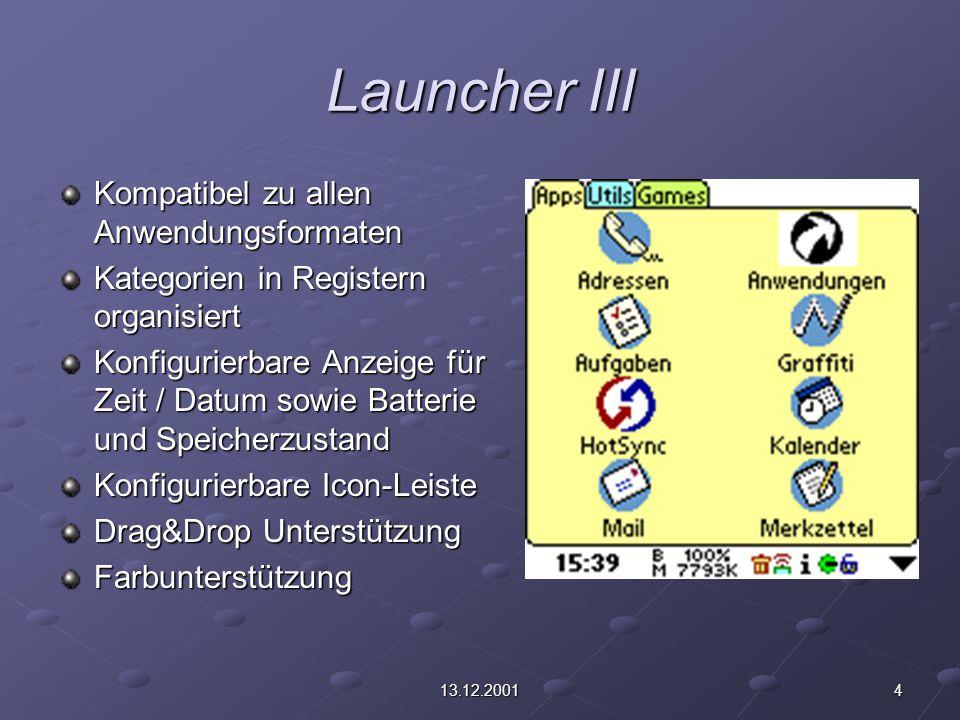 413.12.2001 Launcher III Kompatibel zu allen Anwendungsformaten Kategorien in Registern organisiert Konfigurierbare Anzeige für Zeit / Datum sowie Batterie und Speicherzustand Konfigurierbare Icon-Leiste Drag&Drop Unterstützung Farbunterstützung