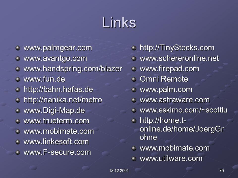 7013.12.2001 Links www.palmgear.comwww.avantgo.comwww.handspring.com/blazerwww.fun.dehttp://bahn.hafas.dehttp://nanika.net/metrowww.Digi-Map.dewww.trueterm.comwww.mobimate.comwww.linkesoft.comwww.F-secure.comhttp://TinyStocks.comwww.schereronline.netwww.firepad.com Omni Remote www.palm.comwww.astraware.comwww.eskimo.com/~scottlu http://home.t- online.de/home/JoergGr ohne www.mobimate.comwww.utilware.com