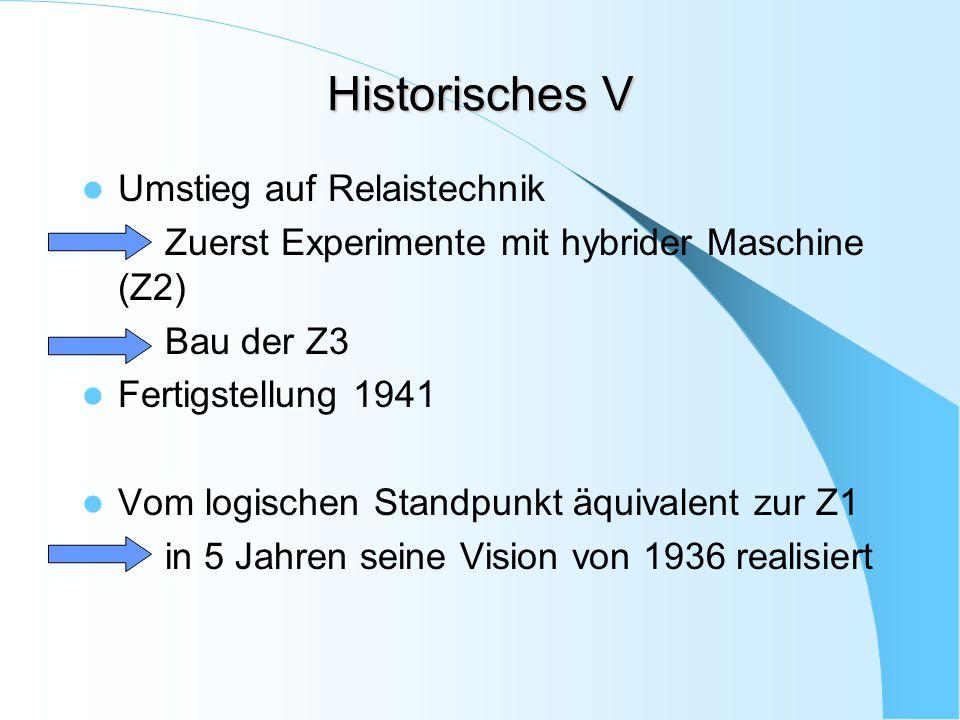 Historisches V Umstieg auf Relaistechnik Zuerst Experimente mit hybrider Maschine (Z2) Bau der Z3 Fertigstellung 1941 Vom logischen Standpunkt äquival
