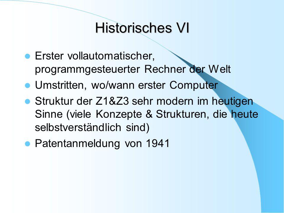 Historisches VI Erster vollautomatischer, programmgesteuerter Rechner der Welt Umstritten, wo/wann erster Computer Struktur der Z1&Z3 sehr modern im h