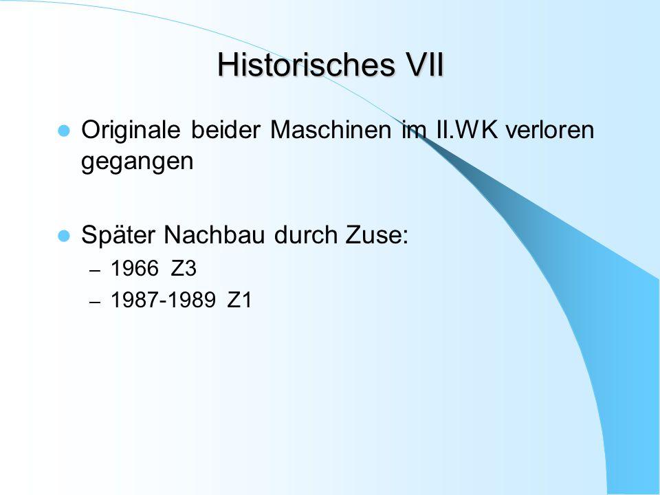 Historisches VII Originale beider Maschinen im II.WK verloren gegangen Später Nachbau durch Zuse: – 1966 Z3 – 1987-1989 Z1