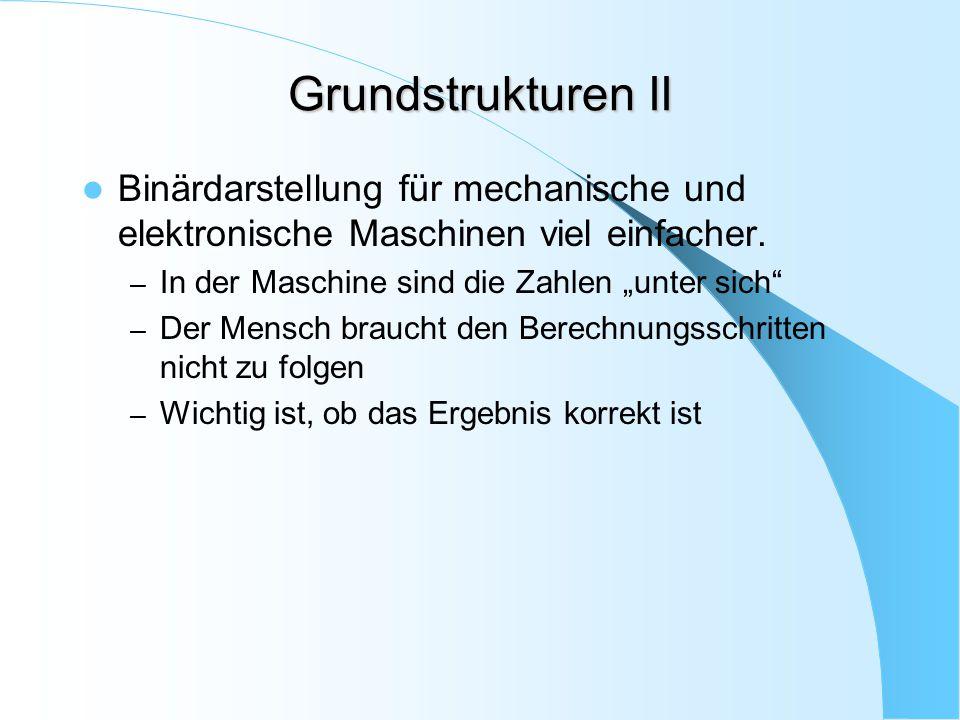 """Grundstrukturen II Binärdarstellung für mechanische und elektronische Maschinen viel einfacher. – In der Maschine sind die Zahlen """"unter sich"""" – Der M"""