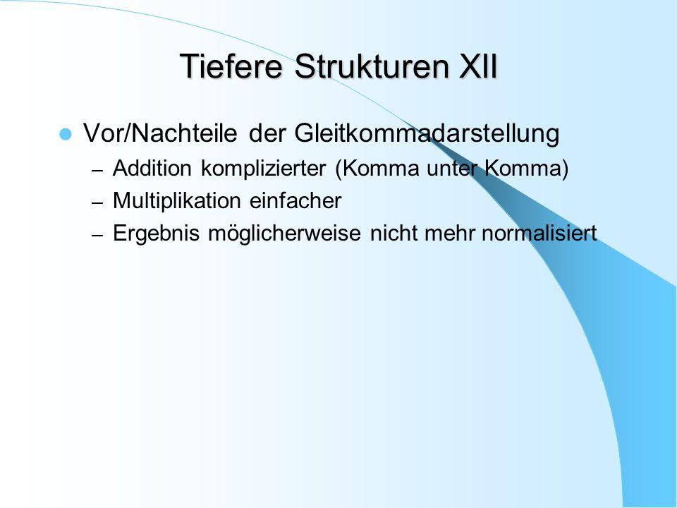 Tiefere Strukturen XII Vor/Nachteile der Gleitkommadarstellung – Addition komplizierter (Komma unter Komma) – Multiplikation einfacher – Ergebnis mögl
