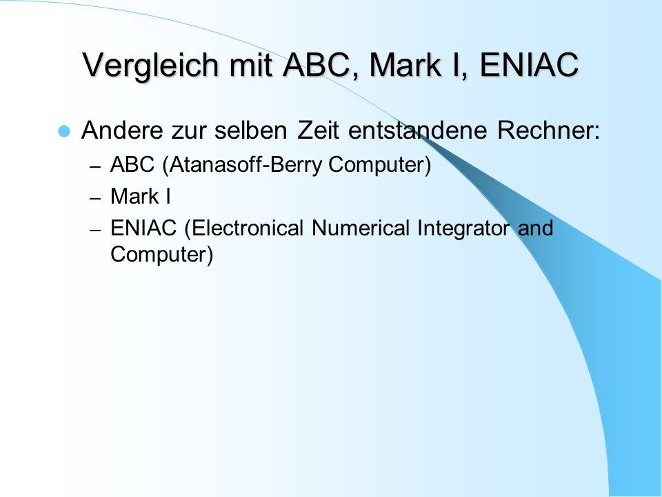 Vergleich mit ABC, Mark I, ENIAC Andere zur selben Zeit entstandene Rechner: – ABC (Atanasoff-Berry Computer) – Mark I – ENIAC (Electronical Numerical