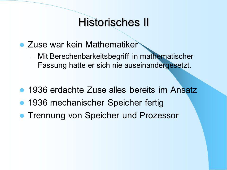Historisches II Zuse war kein Mathematiker – Mit Berechenbarkeitsbegriff in mathematischer Fassung hatte er sich nie auseinandergesetzt. 1936 erdachte