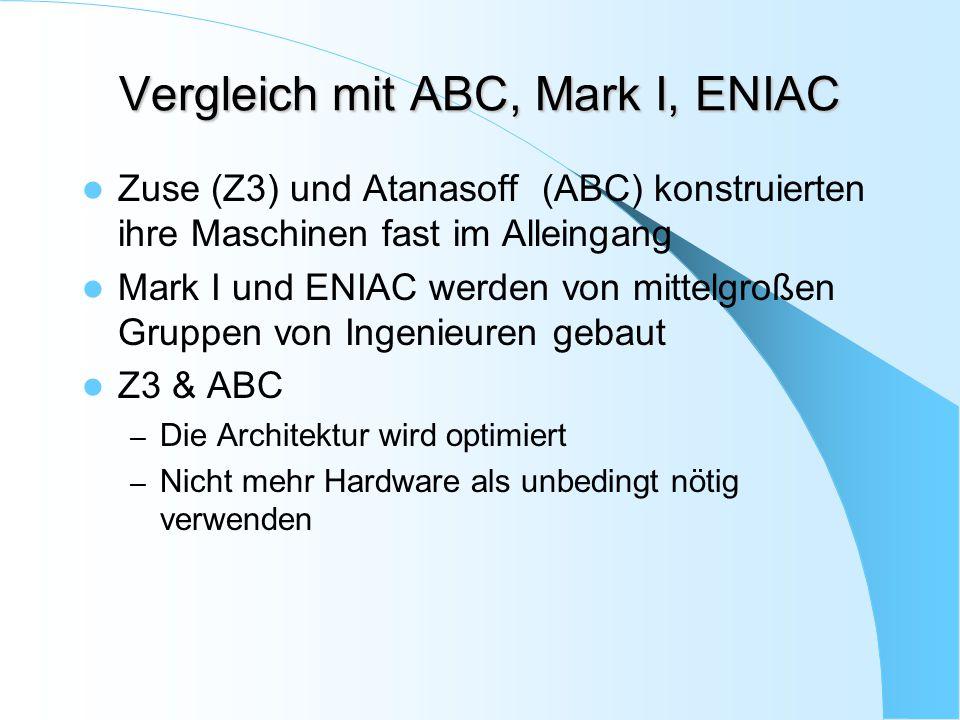 Vergleich mit ABC, Mark I, ENIAC Zuse (Z3) und Atanasoff (ABC) konstruierten ihre Maschinen fast im Alleingang Mark I und ENIAC werden von mittelgroße