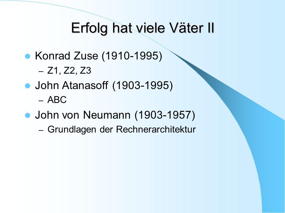 Erfolg hat viele Väter II Konrad Zuse (1910-1995) – Z1, Z2, Z3 John Atanasoff (1903-1995) – ABC John von Neumann (1903-1957) – Grundlagen der Rechnera