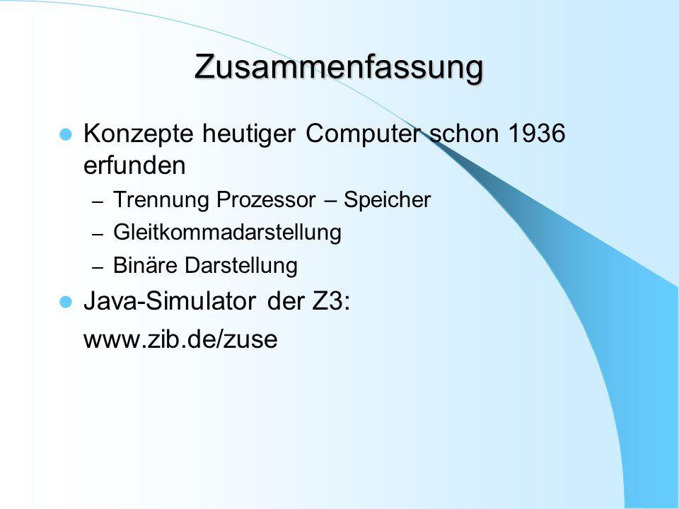 Zusammenfassung Konzepte heutiger Computer schon 1936 erfunden – Trennung Prozessor – Speicher – Gleitkommadarstellung – Binäre Darstellung Java-Simul