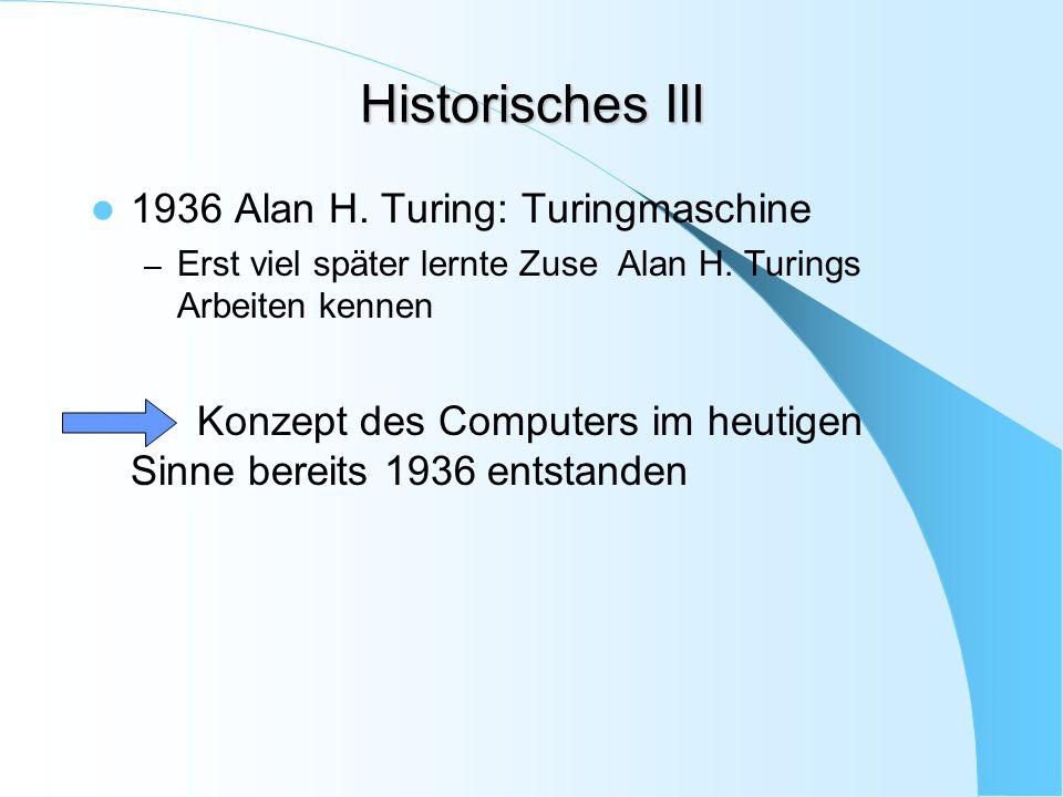 Historisches III 1936 Alan H. Turing: Turingmaschine – Erst viel später lernte Zuse Alan H. Turings Arbeiten kennen Konzept des Computers im heutigen