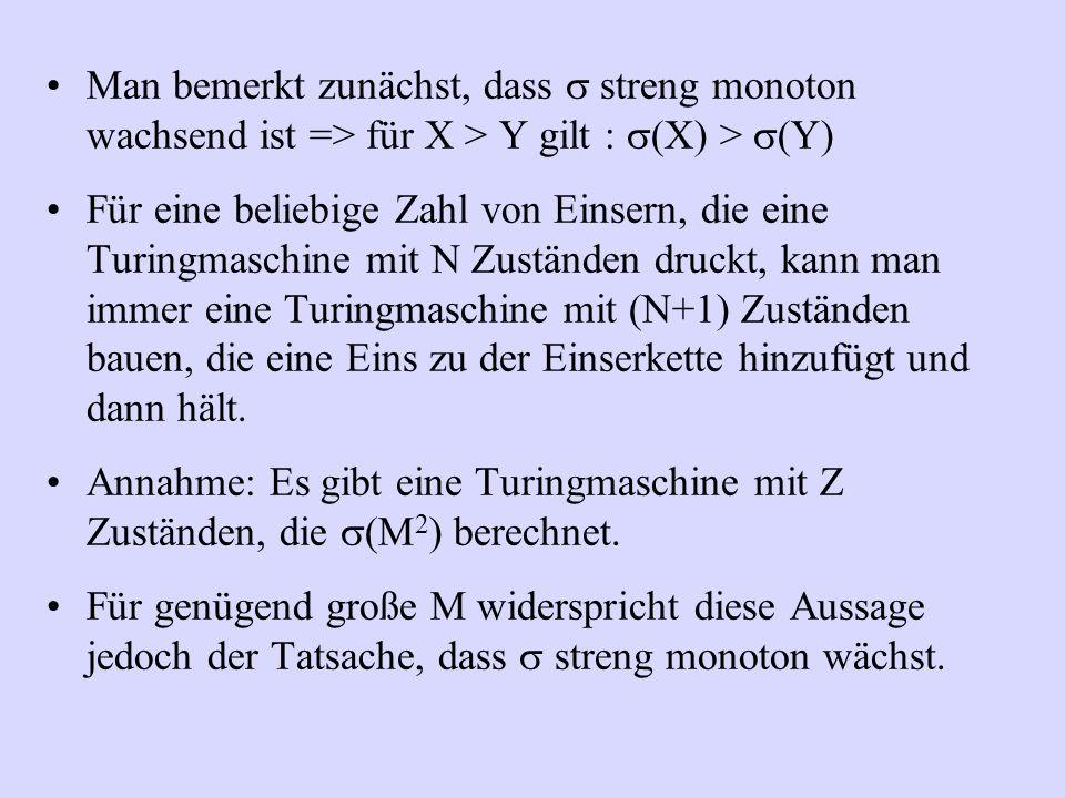 Man bemerkt zunächst, dass  streng monoton wachsend ist => für X > Y gilt :  (X) >  (Y) Für eine beliebige Zahl von Einsern, die eine Turingmaschin