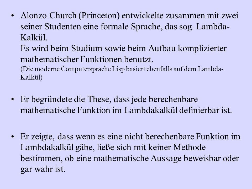 Alonzo Church (Princeton) entwickelte zusammen mit zwei seiner Studenten eine formale Sprache, das sog. Lambda- Kalkül. Es wird beim Studium sowie bei