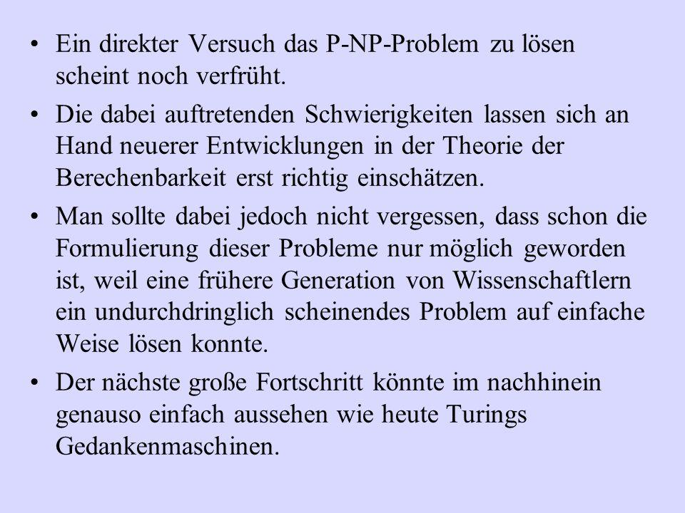 Ein direkter Versuch das P-NP-Problem zu lösen scheint noch verfrüht. Die dabei auftretenden Schwierigkeiten lassen sich an Hand neuerer Entwicklungen