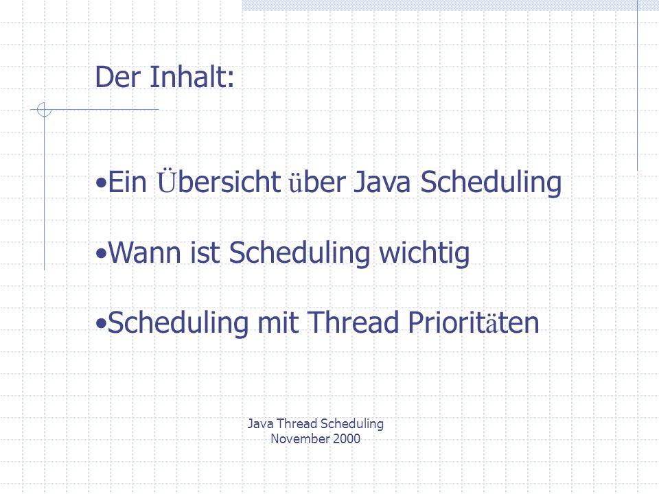 Java Thread Scheduling November 2000 Ein Ü bersicht ü ber Java Scheduling Das erste Beispiel: class TestThread extends Thread{ String id; public TestThread (String s){ id = s; } public void doCalc(int i){} public void run(){ for(int i = 0; i < 10; i ++){ doCalc(i); System.out.println(id); } TestThread.java