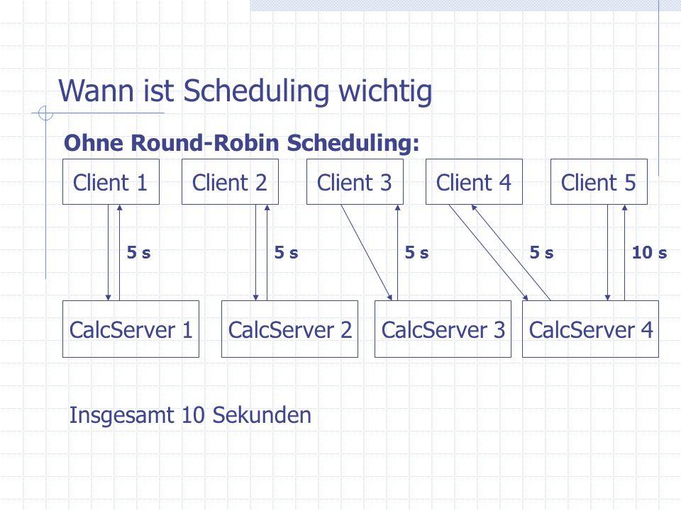 CalcServer 1 Client 1Client 2Client 3Client 4Client 5 CalcServer 3CalcServer 2 Wann ist Scheduling wichtig Ohne Round-Robin Scheduling: CalcServer 4 5 s 10 s Insgesamt 10 Sekunden