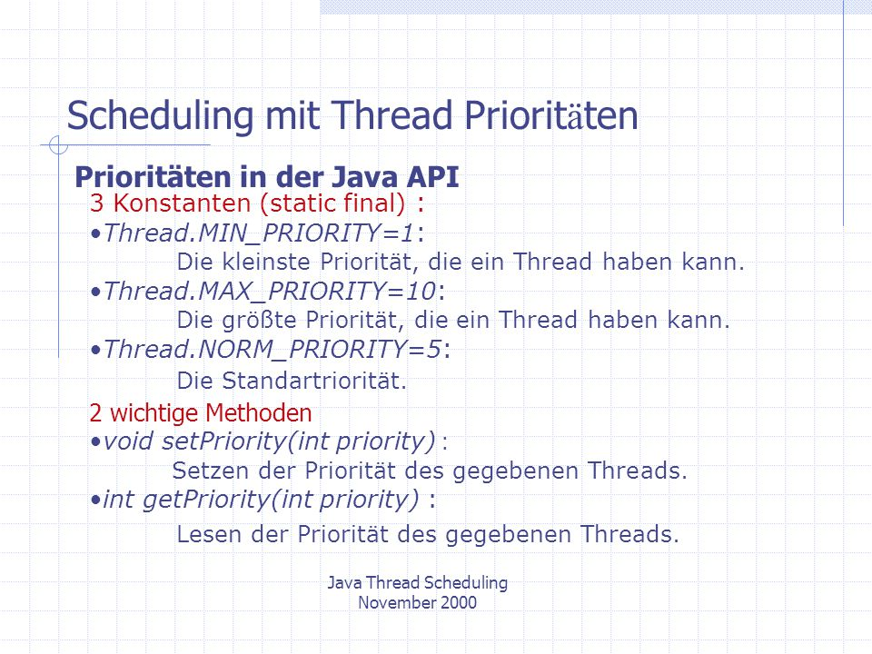 Scheduling mit Thread Priorit ä ten Java Thread Scheduling November 2000 Prioritäten in der Java API 3 Konstanten (static final) : Thread.MIN_PRIORITY=1 : Die kleinste Priorität, die ein Thread haben kann.