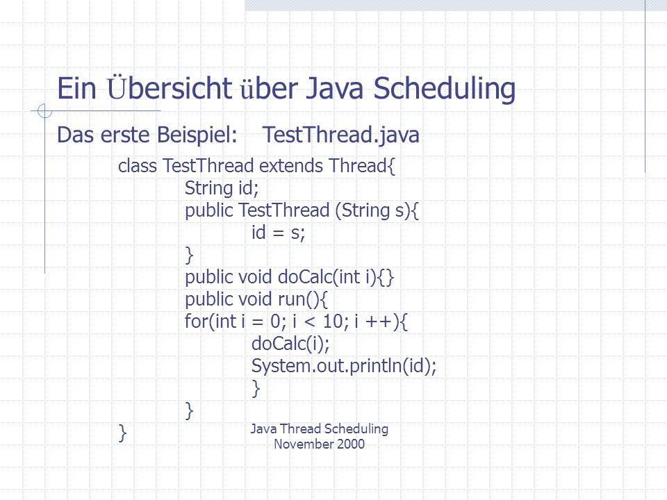 Java Thread Scheduling November 2000 Ein Ü bersicht ü ber Java Scheduling Test.java public class Test{ public static void main(String args[]){ TestThread t1,t2,t3; t1 = new TestThread ( Thread 1 ); t1.start(); t2 = new TestThread ( Thread 2 ); t2.start(); t3 = new TestThread ( Thread 3 ); t3.start(); }
