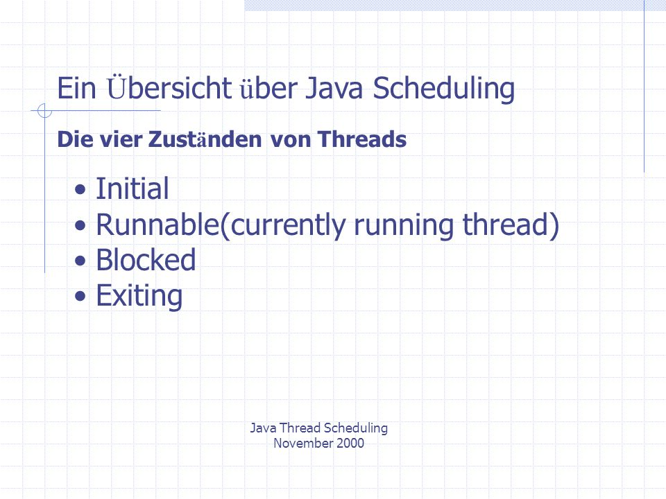 Java Thread Scheduling November 2000 Ein Ü bersicht ü ber Java Scheduling Die vier Zust ä nden von Threads Initial Runnable(currently running thread) Blocked Exiting