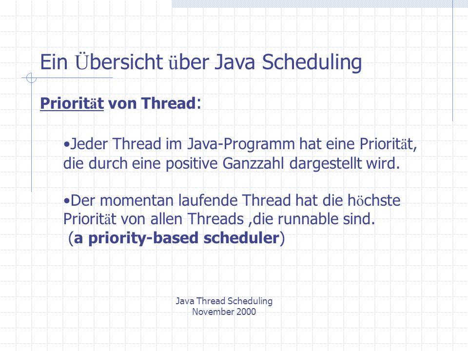 Java Thread Scheduling November 2000 Ein Ü bersicht ü ber Java Scheduling Priorit ä t von Thread : Jeder Thread im Java-Programm hat eine Priorit ä t, die durch eine positive Ganzzahl dargestellt wird.