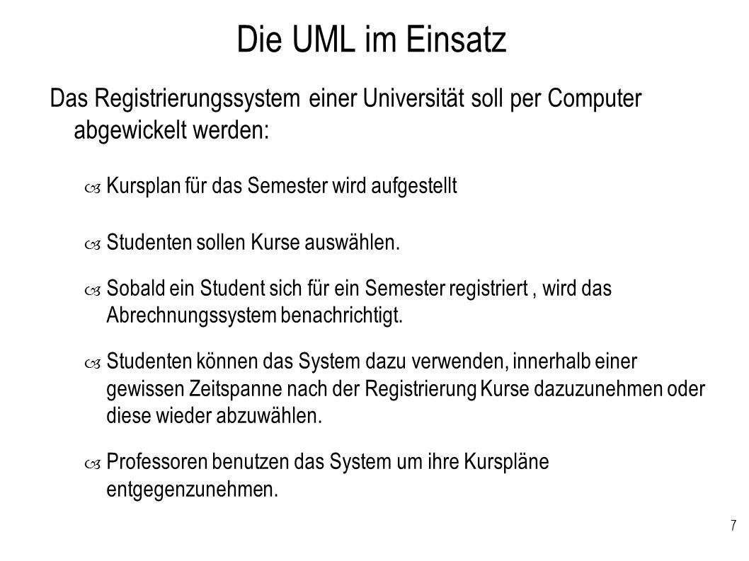 7 Die UML im Einsatz Das Registrierungssystem einer Universität soll per Computer abgewickelt werden: – Kursplan für das Semester wird aufgestellt – S