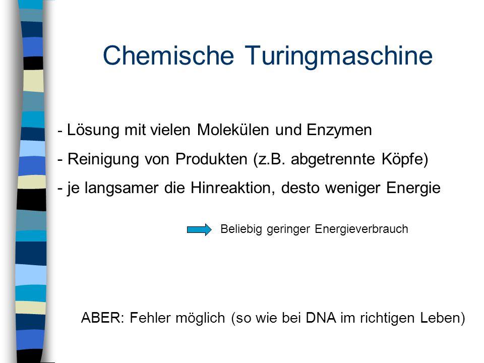 Chemische Turingmaschine - Lösung mit vielen Molekülen und Enzymen - Reinigung von Produkten (z.B. abgetrennte Köpfe) - je langsamer die Hinreaktion,