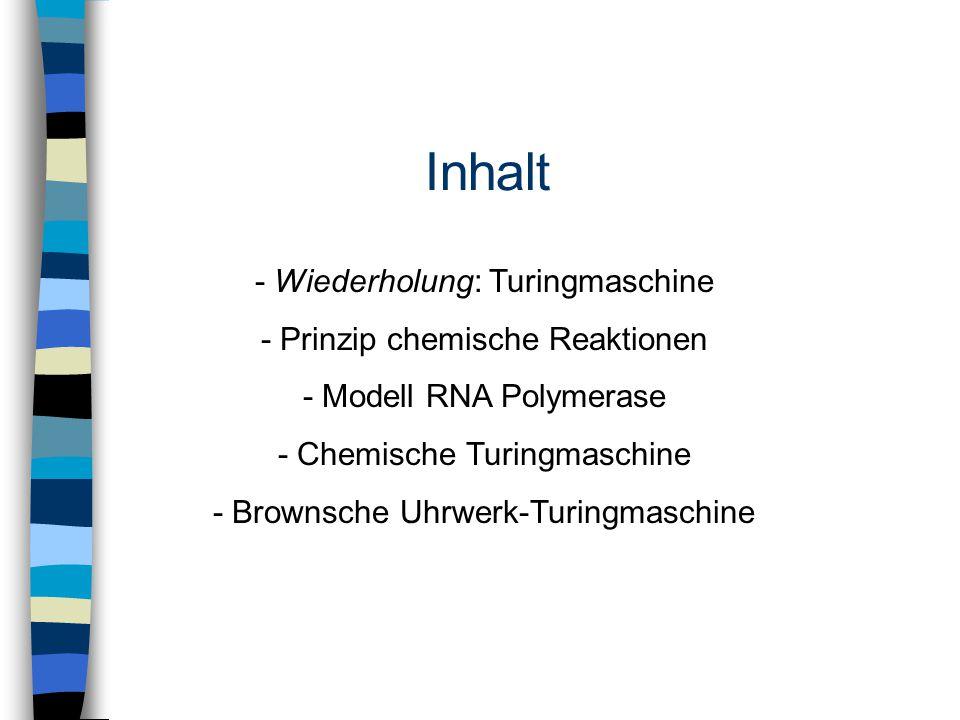 Inhalt - Wiederholung: Turingmaschine - Prinzip chemische Reaktionen - Modell RNA Polymerase - Chemische Turingmaschine - Brownsche Uhrwerk-Turingmasc