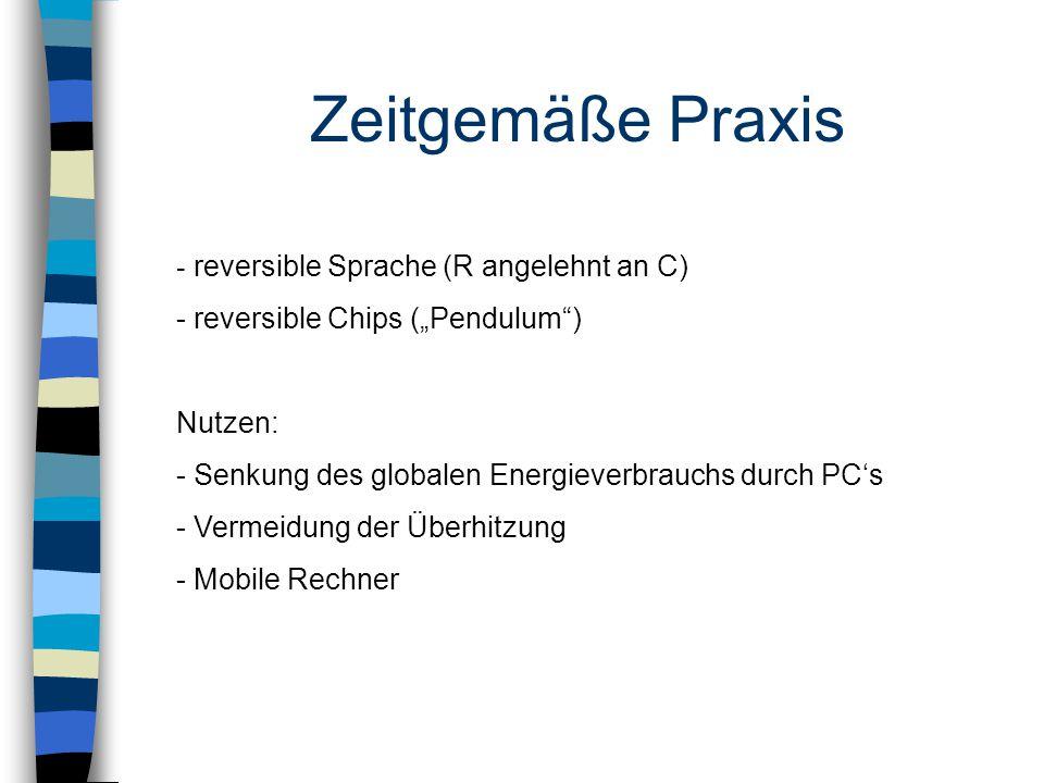 """Zeitgemäße Praxis - reversible Sprache (R angelehnt an C) - reversible Chips (""""Pendulum ) Nutzen: - Senkung des globalen Energieverbrauchs durch PC's - Vermeidung der Überhitzung - Mobile Rechner"""