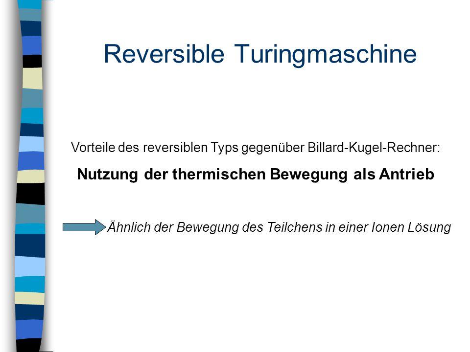 Reversible Turingmaschine Vorteile des reversiblen Typs gegenüber Billard-Kugel-Rechner: Nutzung der thermischen Bewegung als Antrieb Ähnlich der Bewegung des Teilchens in einer Ionen Lösung