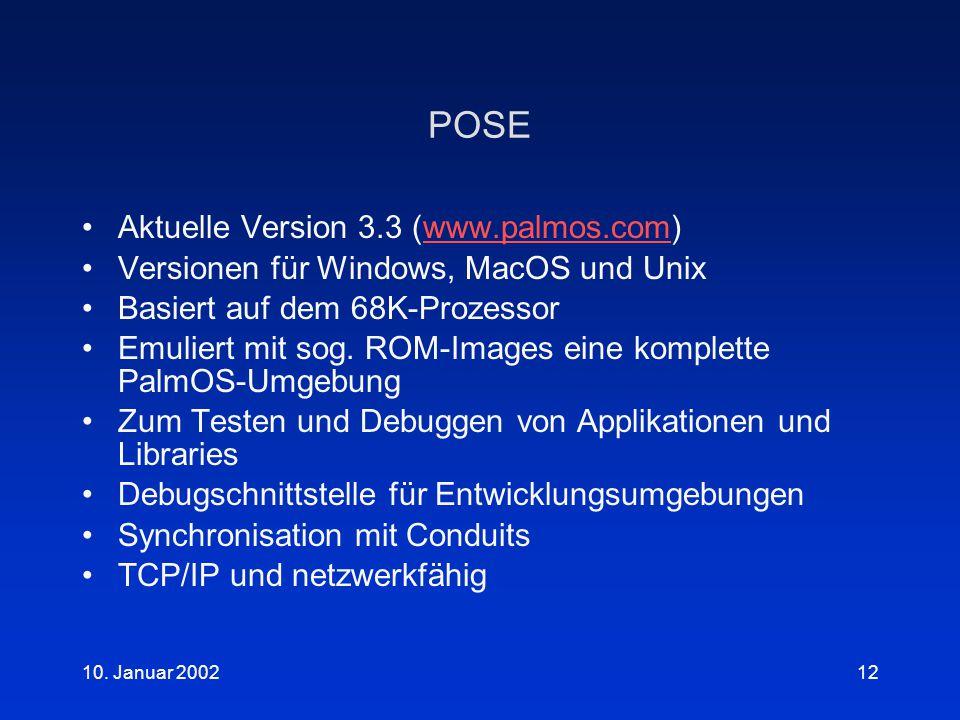 10. Januar 200212 POSE Aktuelle Version 3.3 (www.palmos.com)www.palmos.com Versionen für Windows, MacOS und Unix Basiert auf dem 68K-Prozessor Emulier