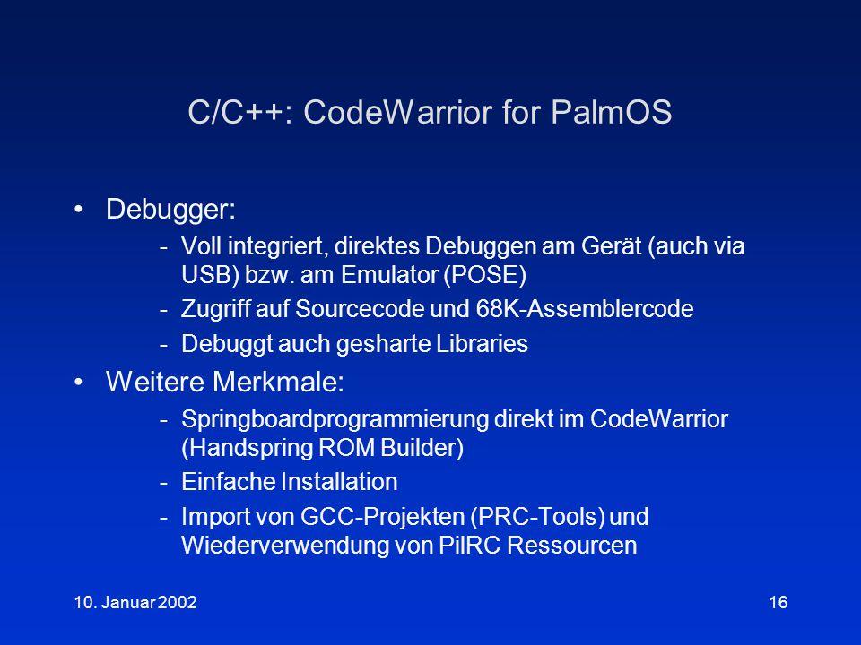 10. Januar 200216 C/C++: CodeWarrior for PalmOS Debugger: -Voll integriert, direktes Debuggen am Gerät (auch via USB) bzw. am Emulator (POSE) -Zugriff