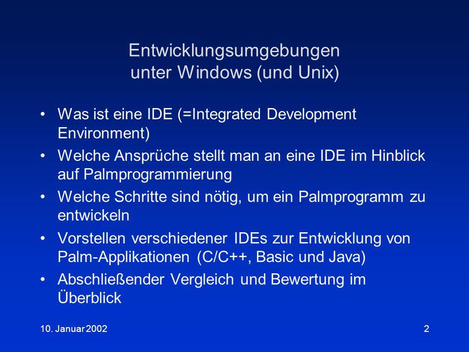 10. Januar 20022 Entwicklungsumgebungen unter Windows (und Unix) Was ist eine IDE (=Integrated Development Environment) Welche Ansprüche stellt man an