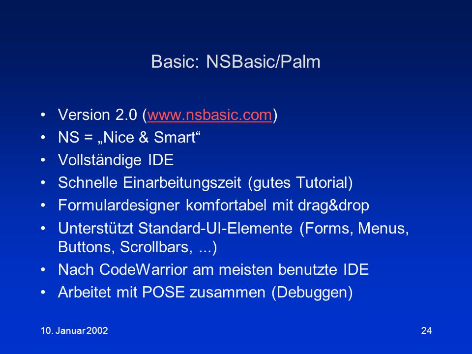 """10. Januar 200224 Basic: NSBasic/Palm Version 2.0 (www.nsbasic.com)www.nsbasic.com NS = """"Nice & Smart"""" Vollständige IDE Schnelle Einarbeitungszeit (gu"""